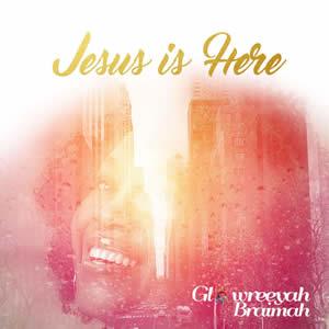 glowreeyah - jesus is here