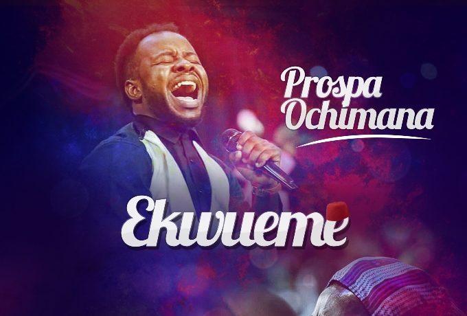 Prospa Ochimana - Ekwueme Ft Osinachi