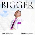 Bigger - Joshua ejorheya