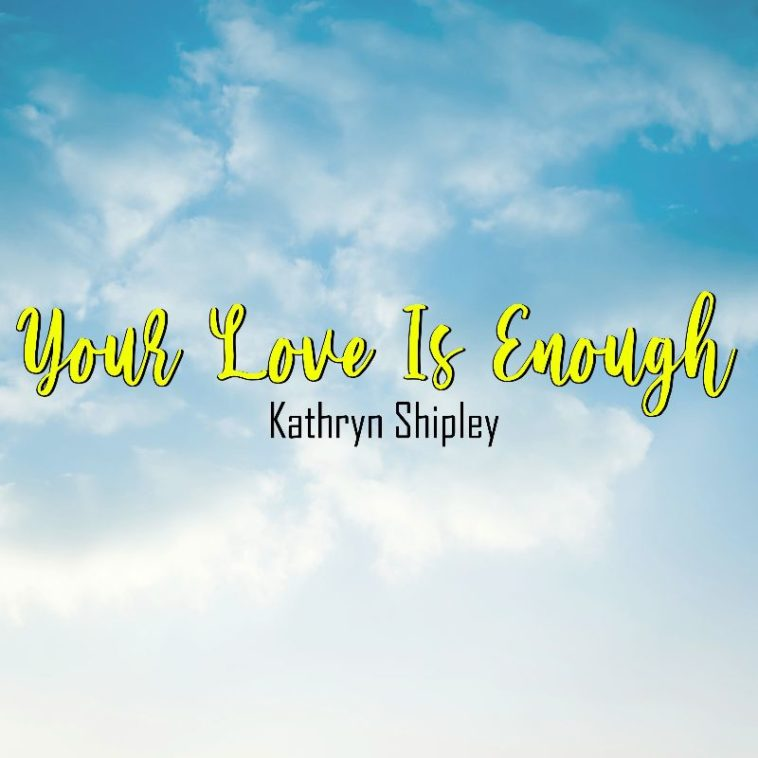 kathryn shipley - Your love is enough