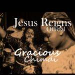 JESUS REIGNS - GRACIOUS CHIMDI