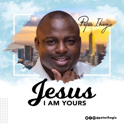 PETER IHEGIE_ JESUS I AM YOURS