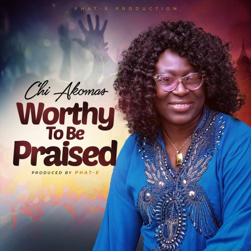 GOSPEL MUSIC: WORTHY TO BE PRAISED - CHI AKOMAS